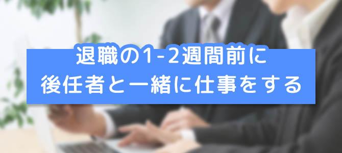 『退職の1~2週間前』から後任者と一緒に仕事をして業務の引き継ぎを確認する